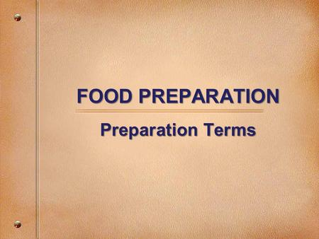 "FOOD PREPARATION Preparation Terms. Cutting Terms Cube Cut food into same-size pieces 1/2"" or larger."