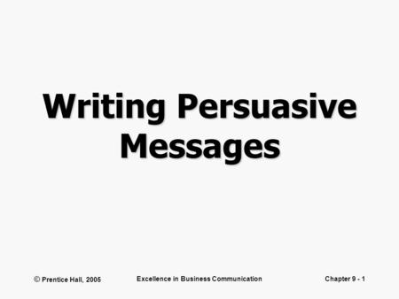 © Prentice Hall, 2005 Excellence in Business CommunicationChapter 9 - 1 Writing Persuasive Messages.
