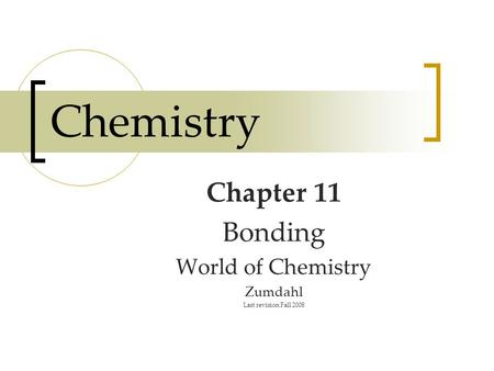 Chemistry Chapter 11 Bonding World of Chemistry Zumdahl Last revision Fall 2008.
