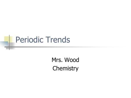 Periodic Trends Mrs. Wood Chemistry. Part I – Atomic Size.