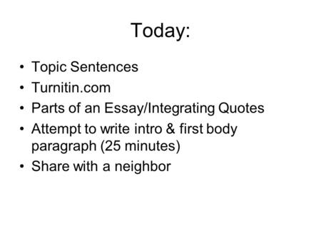 Today: Topic Sentences Turnitin.com Parts of an Essay/Integrating Quotes Attempt to write intro & first body paragraph (25 minutes) Share with a neighbor.