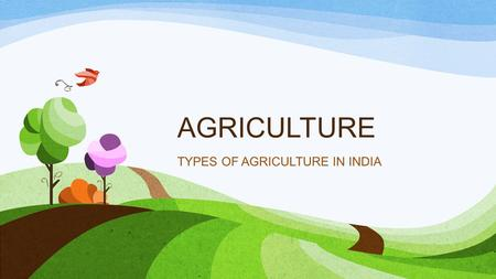 AGRICULTURE TYPES OF AGRICULTURE IN INDIA. THE MAIN TYPES OF AGRICULTURE IN INDIA SHIFTING AGRICULTURE / SLASH & BURN / JHUMMING SUBSISTENCE AGRICULTURE.