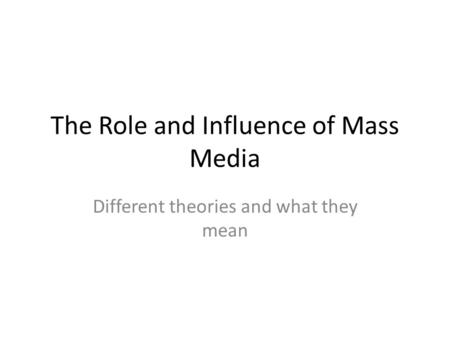 The Role and Influence of Mass Media Different theories and what they mean.