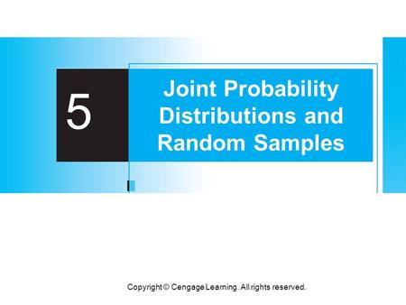 Copyright © Cengage Learning. All rights reserved. 5 Joint Probability Distributions and Random Samples.