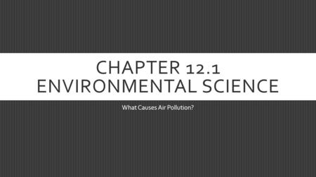 CHAPTER 12.1 ENVIRONMENTAL SCIENCE What Causes Air Pollution?
