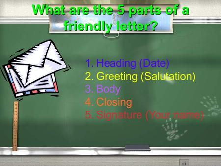 1. Heading (Date) 2. Greeting (Salutation) 3. Body 4. Closing 5. Signature (Your name) What are the 5 parts of a friendly letter?