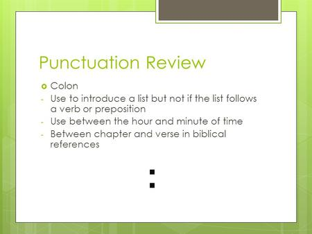 Punctuation Review  Colon - Use to introduce a list but not if the list follows a verb or preposition - Use between the hour and minute of time - Between.