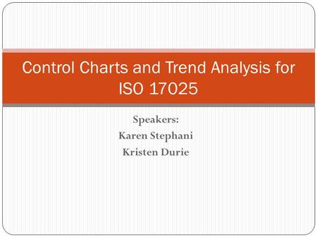 Speakers: Karen Stephani Kristen Durie Control Charts and Trend Analysis for ISO 17025.