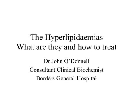 The Hyperlipidaemias What are they and how to treat Dr John O'Donnell Consultant Clinical Biochemist Borders General Hospital.