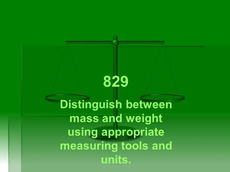 829 Distinguish between mass and weight using appropriate measuring tools and units.