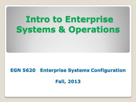 Intro to Enterprise Systems & Operations EGN 5620 Enterprise Systems Configuration Fall, 2013 Intro to Enterprise Systems & Operations EGN 5620 Enterprise.