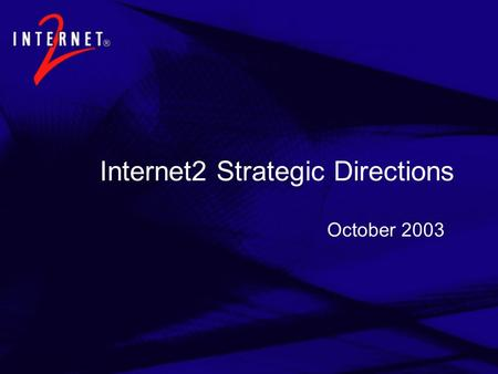 Internet2 Strategic Directions October 2003. Fundamental Questions  What does higher education (and the rest of the world) require from the Internet.