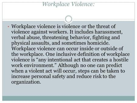 Workplace violence is violence or the threat of violence against workers. It includes harassment, verbal abuse, threatening behavior, fighting and physical.