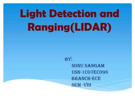 Light Detection and Ranging(LIDAR) BY: SONU SANGAM USN-1C07EC096 BRANCH-ECE SEM -VIII.
