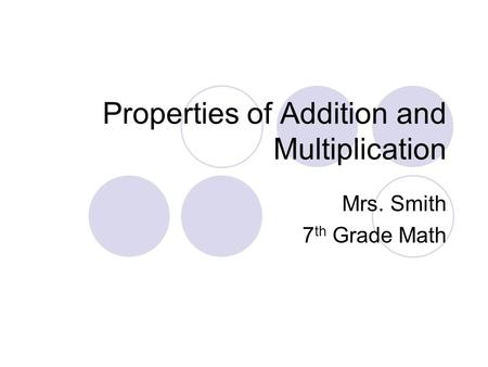 Properties of Addition and Multiplication Mrs. Smith 7 th Grade Math.
