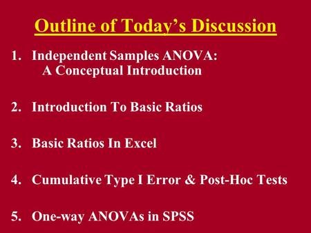 Outline of Today's Discussion 1.Independent Samples ANOVA: A Conceptual Introduction 2.Introduction To Basic Ratios 3.Basic Ratios In Excel 4.Cumulative.