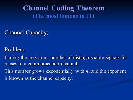 Channel Coding Theorem (The most famous in IT) Channel Capacity; Problem: finding the maximum number of distinguishable signals for n uses of a communication.