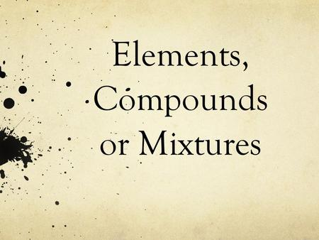 Elements, Compounds or Mixtures. What is an Element? A pure substance made up of only one kind of atom.