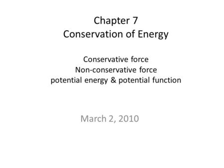 Chapter 7 Conservation of Energy Conservative force Non-conservative force potential energy & potential function March 2, 2010.
