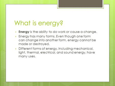 What is energy? Energy is the ability to do work or cause a change. Energy has many forms. Even though one form can change into another form, energy cannot.