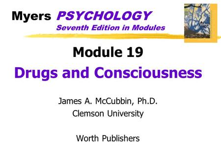 Myers PSYCHOLOGY Seventh Edition in Modules Module 19 Drugs and Consciousness James A. McCubbin, Ph.D. Clemson University Worth Publishers.