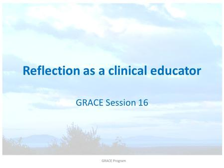 Reflection as a clinical educator GRACE Session 16.