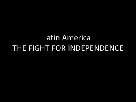 Latin America: THE FIGHT FOR INDEPENDENCE. Standard SS6H2: The Student will explain the development of Latin America and the Caribbean from European Colonies.