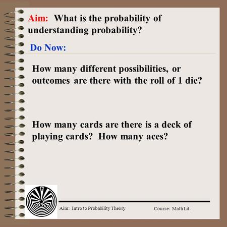 Aim: Intro to Probability Theory Course: Math Lit. Aim: What is the probability of understanding probability? Do Now: How many different possibilities,