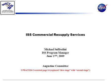 "ISS Commercial Resupply Services Michael Suffredini ISS Program Manager June 17 th, 2009 Augustine Committee UPDATED: Corrected page 10 (replaced ""first."
