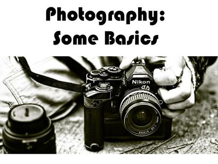 Photography: Some Basics. 1) Basics Photography – from Greek Photo (light) Graphé (writing) A blend of art and science Began in early 1800s Began with.
