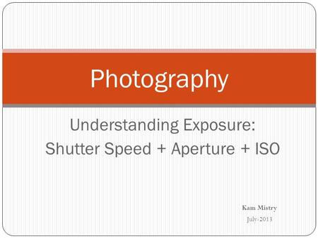 Understanding Exposure: Shutter Speed + Aperture + ISO Photography Kam Mistry July-2013.