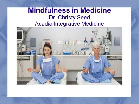 Mindfulness in Medicine Dr. Christy Seed Acadia Integrative Medicine.