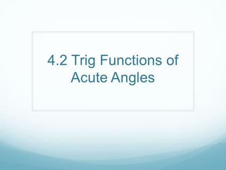 4.2 Trig Functions of Acute Angles. Trig Functions Adjacent Opposite Hypotenuse A B C Sine (θ) = sin = Cosine (θ ) = cos = Tangent (θ) = tan = Cosecant.