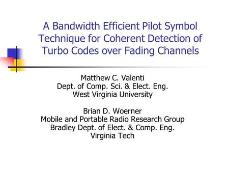 A Bandwidth Efficient Pilot Symbol Technique for Coherent Detection of Turbo Codes over Fading Channels Matthew C. Valenti Dept. of Comp. Sci. & Elect.