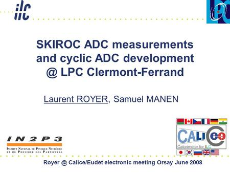 SKIROC ADC measurements and cyclic ADC LPC Clermont-Ferrand Laurent ROYER, Samuel MANEN Calice/Eudet electronic meeting Orsay June.