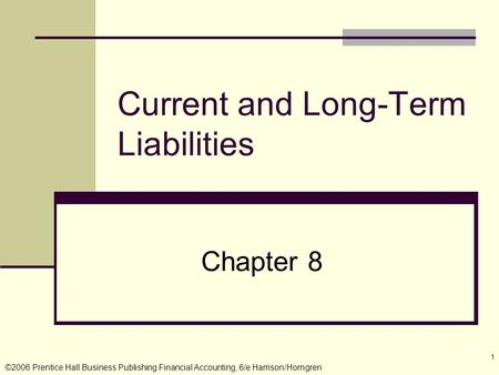 ©2006 Prentice Hall Business Publishing Financial Accounting, 6/e Harrison/Horngren 1 Current and Long-Term Liabilities Chapter 8.
