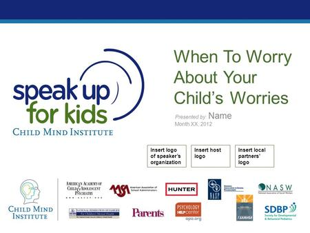 Presented by: Name Month XX, 2012 When To Worry About Your Child's Worries Insert logo of speaker's organization Insert host logo Insert local partners'