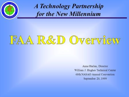 A Technology Partnership for the New Millennium Anne Harlan, Director William J. Hughes Technical Center 68th NASAO Annual Convention September 20, 1999.