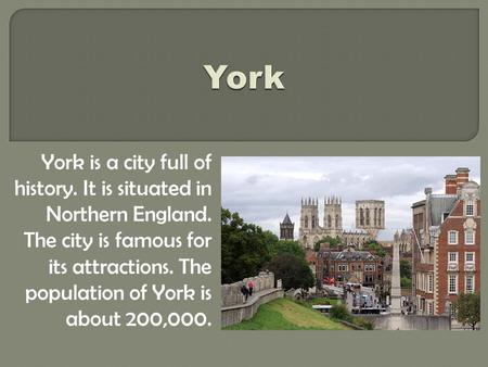 York is a city full of history. It is situated in Northern England. The city is famous for its attractions. The population of York is about 200,000.