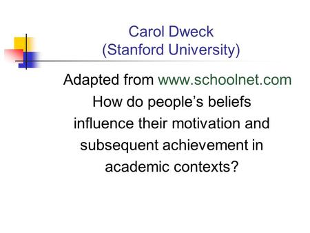 Carol Dweck (Stanford University) Adapted from www.schoolnet.com How do people's beliefs influence their motivation and subsequent achievement in academic.