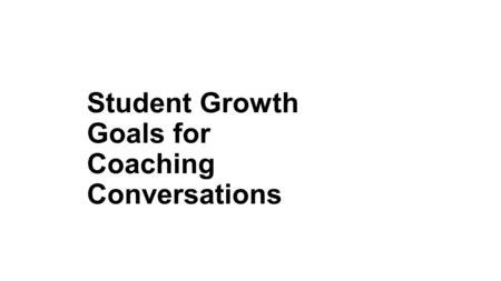 Student Growth Goals for Coaching Conversations. Requirements for Student Growth Goals Time line Reference to an Enduring Skill Proficiency and Growth.