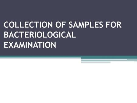 COLLECTION OF SAMPLES FOR BACTERIOLOGICAL EXAMINATION.
