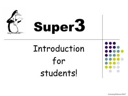 Eisenberg/Robinson © 2007 Super 3 Introduction for students!