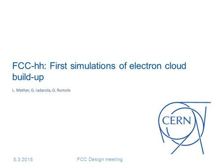 FCC-hh: First simulations of electron cloud build-up L. Mether, G. Iadarola, G. Rumolo 5.3.2015 FCC Design meeting.