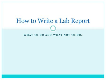 WHAT TO DO AND WHAT NOT TO DO. How to Write a Lab Report.