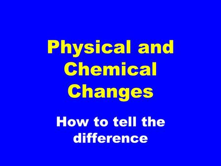 How to tell the difference Physical and Chemical Changes.
