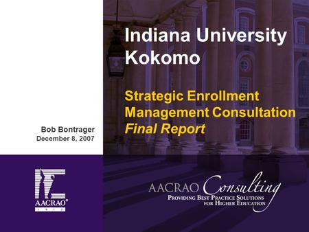 Indiana University Kokomo Strategic Enrollment Management Consultation Final Report Bob Bontrager December 8, 2007.