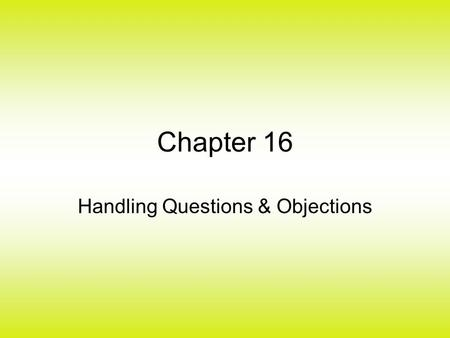 Chapter 16 Handling Questions & Objections. The Steps of a Sale 1.Preapproach (14) 2.Approaching the Customer (14) 3.Determining needs (15) 4.Presenting.
