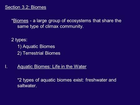 Section 3.2: Biomes *Biomes - a large group of ecosystems that share the same type of climax community. 2 types: 1) Aquatic Biomes 2) Terrestrial Biomes.