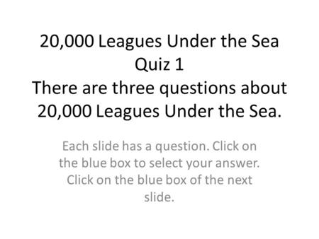 20,000 Leagues Under the Sea Quiz 1 There are three questions about 20,000 Leagues Under the Sea. Each slide has a question. Click on the blue box to.